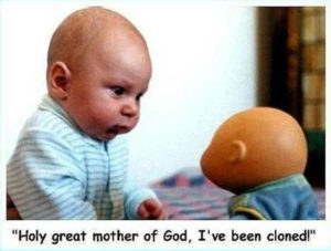Holy great mother of God, I've been cloned!
