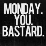 MONDAY. You. Bastard.