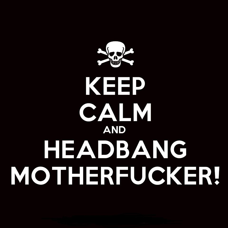 Keep Calm and Headbang Motherfuckers!
