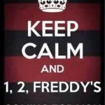 Keep Calm and 1, 2, Freddy's coming for you!