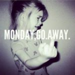 MONDAY, go away!