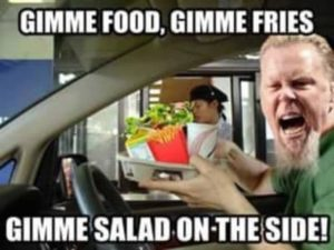 Gimme Food, Gimme Fries, Gimme Salad on the Side!