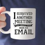 Perfect Office Mug: I survived another meeting…