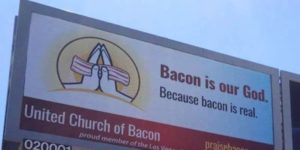 Bacon is our God. Because Bacon is real.